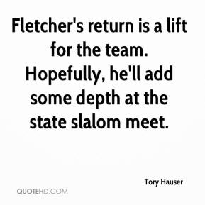 Tory Hauser  - Fletcher's return is a lift for the team. Hopefully, he'll add some depth at the state slalom meet.