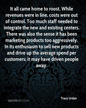 Trace Urdan  - It all came home to roost. While revenues were in line, costs were out of control. Too much staff needed to integrate the new and existing centers. There was also the sense it has been marketing products too aggressively. In its enthusiasm to sell new products and drive up the average spend per customers; it may have driven people away.
