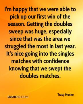 Tracy Honko  - I'm happy that we were able to pick up our first win of the season. Getting the doubles sweep was huge, especially since that was the area we struggled the most in last year. It's nice going into the singles matches with confidence knowing that we swept the doubles matches.