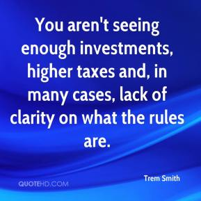 Trem Smith  - You aren't seeing enough investments, higher taxes and, in many cases, lack of clarity on what the rules are.