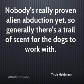 Tricia Heldmann  - Nobody's really proven alien abduction yet, so generally there's a trail of scent for the dogs to work with.