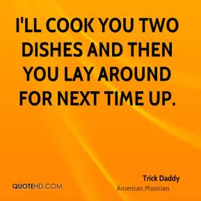 Trick Daddy - I'll cook you two dishes and then you lay around for next time up.