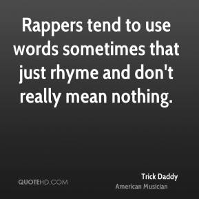 Trick Daddy - Rappers tend to use words sometimes that just rhyme and don't really mean nothing.