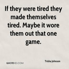 Trisha Johnson  - If they were tired they made themselves tired. Maybe it wore them out that one game.