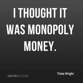 Trista Wright  - I thought it was Monopoly money.
