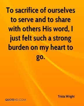 Trista Wright  - To sacrifice of ourselves to serve and to share with others His word, I just felt such a strong burden on my heart to go.