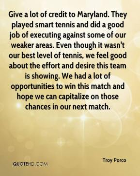 Troy Porco  - Give a lot of credit to Maryland. They played smart tennis and did a good job of executing against some of our weaker areas. Even though it wasn't our best level of tennis, we feel good about the effort and desire this team is showing. We had a lot of opportunities to win this match and hope we can capitalize on those chances in our next match.