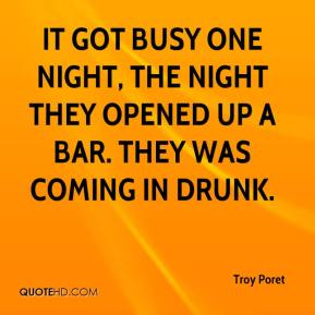 Troy Poret  - It got busy one night, the night they opened up a bar. They was coming in drunk.