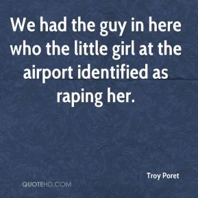 We had the guy in here who the little girl at the airport identified as raping her.