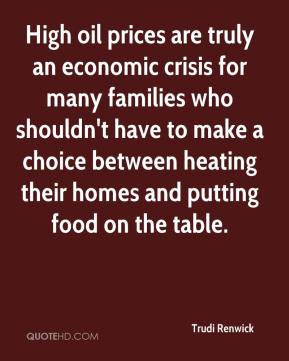 Trudi Renwick  - High oil prices are truly an economic crisis for many families who shouldn't have to make a choice between heating their homes and putting food on the table.