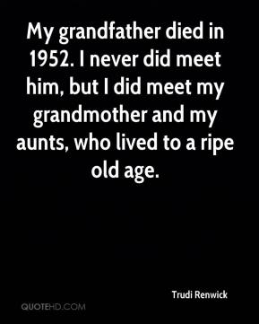 Trudi Renwick  - My grandfather died in 1952. I never did meet him, but I did meet my grandmother and my aunts, who lived to a ripe old age.