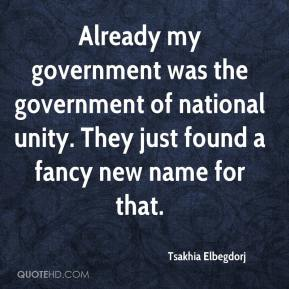 Tsakhia Elbegdorj  - Already my government was the government of national unity. They just found a fancy new name for that.