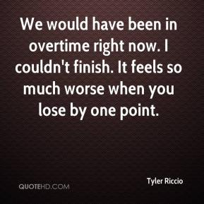 Tyler Riccio  - We would have been in overtime right now. I couldn't finish. It feels so much worse when you lose by one point.