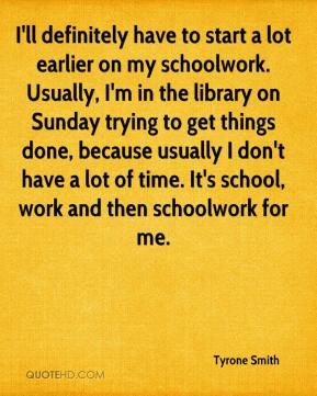 Tyrone Smith  - I'll definitely have to start a lot earlier on my schoolwork. Usually, I'm in the library on Sunday trying to get things done, because usually I don't have a lot of time. It's school, work and then schoolwork for me.