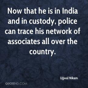 Ujjwal Nikam  - Now that he is in India and in custody, police can trace his network of associates all over the country.