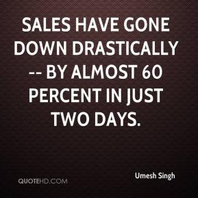 Umesh Singh  - Sales have gone down drastically -- by almost 60 percent in just two days.