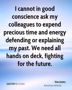 Van Jones - I cannot in good conscience ask my colleagues to expend precious time and energy defending or explaining my past. We need all hands on deck, fighting for the future.