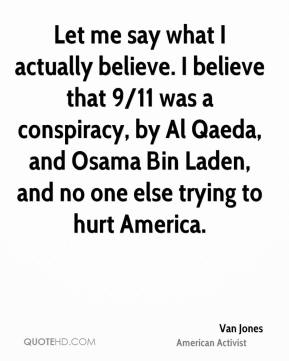 Van Jones - Let me say what I actually believe. I believe that 9/11 was a conspiracy, by Al Qaeda, and Osama Bin Laden, and no one else trying to hurt America.