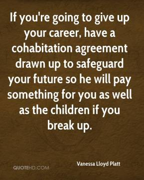 Vanessa Lloyd Platt  - If you're going to give up your career, have a cohabitation agreement drawn up to safeguard your future so he will pay something for you as well as the children if you break up.