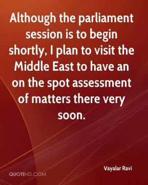 Vayalar Ravi  - Although the parliament session is to begin shortly, I plan to visit the Middle East to have an on the spot assessment of matters there very soon.