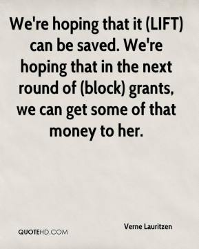 Verne Lauritzen  - We're hoping that it (LIFT) can be saved. We're hoping that in the next round of (block) grants, we can get some of that money to her.