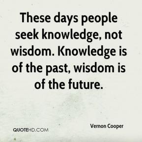 Vernon Cooper  - These days people seek knowledge, not wisdom. Knowledge is of the past, wisdom is of the future.