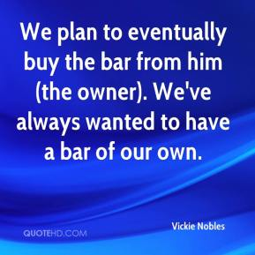 Vickie Nobles  - We plan to eventually buy the bar from him (the owner). We've always wanted to have a bar of our own.