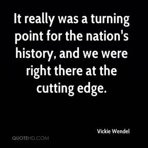 Vickie Wendel  - It really was a turning point for the nation's history, and we were right there at the cutting edge.