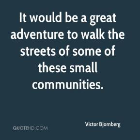 Victor Bjornberg  - It would be a great adventure to walk the streets of some of these small communities.