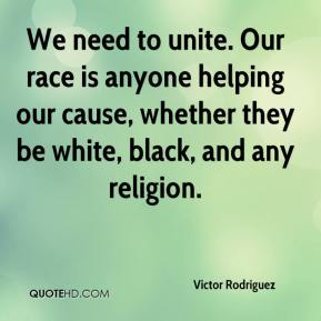 Victor Rodriguez  - We need to unite. Our race is anyone helping our cause, whether they be white, black, and any religion.