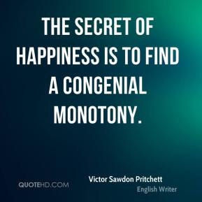 Victor Sawdon Pritchett  - The secret of happiness is to find a congenial monotony.