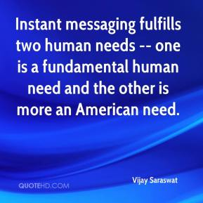 Vijay Saraswat  - Instant messaging fulfills two human needs -- one is a fundamental human need and the other is more an American need.