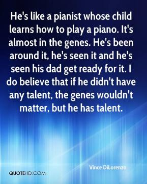 He's like a pianist whose child learns how to play a piano. It's almost in the genes. He's been around it, he's seen it and he's seen his dad get ready for it. I do believe that if he didn't have any talent, the genes wouldn't matter, but he has talent.
