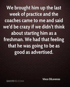 We brought him up the last week of practice and the coaches came to me and said we'd be crazy if we didn't think about starting him as a freshman. We had that feeling that he was going to be as good as advertised.