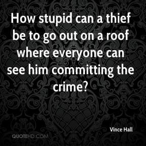 Vince Hall  - How stupid can a thief be to go out on a roof where everyone can see him committing the crime?