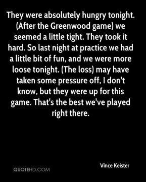 Vince Keister  - They were absolutely hungry tonight. (After the Greenwood game) we seemed a little tight. They took it hard. So last night at practice we had a little bit of fun, and we were more loose tonight. (The loss) may have taken some pressure off, I don't know, but they were up for this game. That's the best we've played right there.