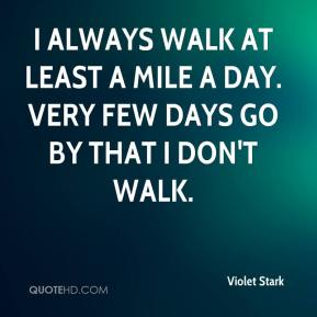 Violet Stark  - I always walk at least a mile a day. Very few days go by that I don't walk.