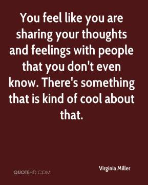 Virginia Miller  - You feel like you are sharing your thoughts and feelings with people that you don't even know. There's something that is kind of cool about that.