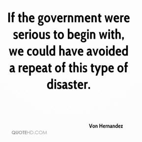 Von Hernandez  - If the government were serious to begin with, we could have avoided a repeat of this type of disaster.