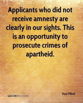 Vusi Pikoli  - Applicants who did not receive amnesty are clearly in our sights. This is an opportunity to prosecute crimes of apartheid.