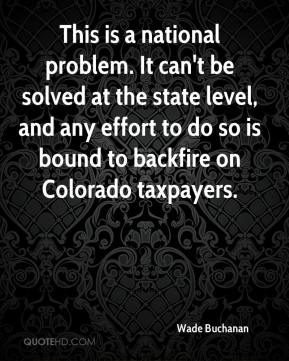 Wade Buchanan  - This is a national problem. It can't be solved at the state level, and any effort to do so is bound to backfire on Colorado taxpayers.