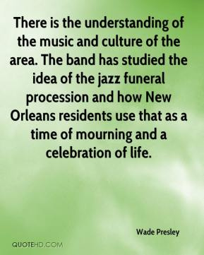 Wade Presley  - There is the understanding of the music and culture of the area. The band has studied the idea of the jazz funeral procession and how New Orleans residents use that as a time of mourning and a celebration of life.
