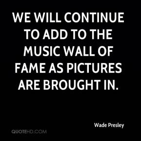Wade Presley  - We will continue to add to the Music Wall of Fame as pictures are brought in.