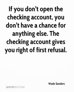 Wade Sanders  - If you don't open the checking account, you don't have a chance for anything else. The checking account gives you right of first refusal.