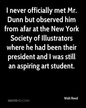 Walt Reed  - I never officially met Mr. Dunn but observed him from afar at the New York Society of Illustrators where he had been their president and I was still an aspiring art student.