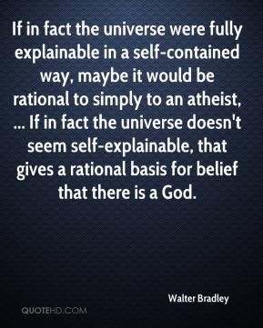Walter Bradley  - If in fact the universe were fully explainable in a self-contained way, maybe it would be rational to simply to an atheist, ... If in fact the universe doesn't seem self-explainable, that gives a rational basis for belief that there is a God.