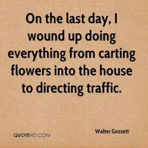 Walter Gossett  - On the last day, I wound up doing everything from carting flowers into the house to directing traffic.