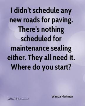 Wanda Hartman  - I didn't schedule any new roads for paving. There's nothing scheduled for maintenance sealing either. They all need it. Where do you start?