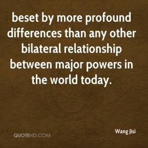 Wang Jisi  - beset by more profound differences than any other bilateral relationship between major powers in the world today.