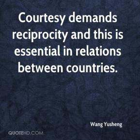 Wang Yusheng  - Courtesy demands reciprocity and this is essential in relations between countries.